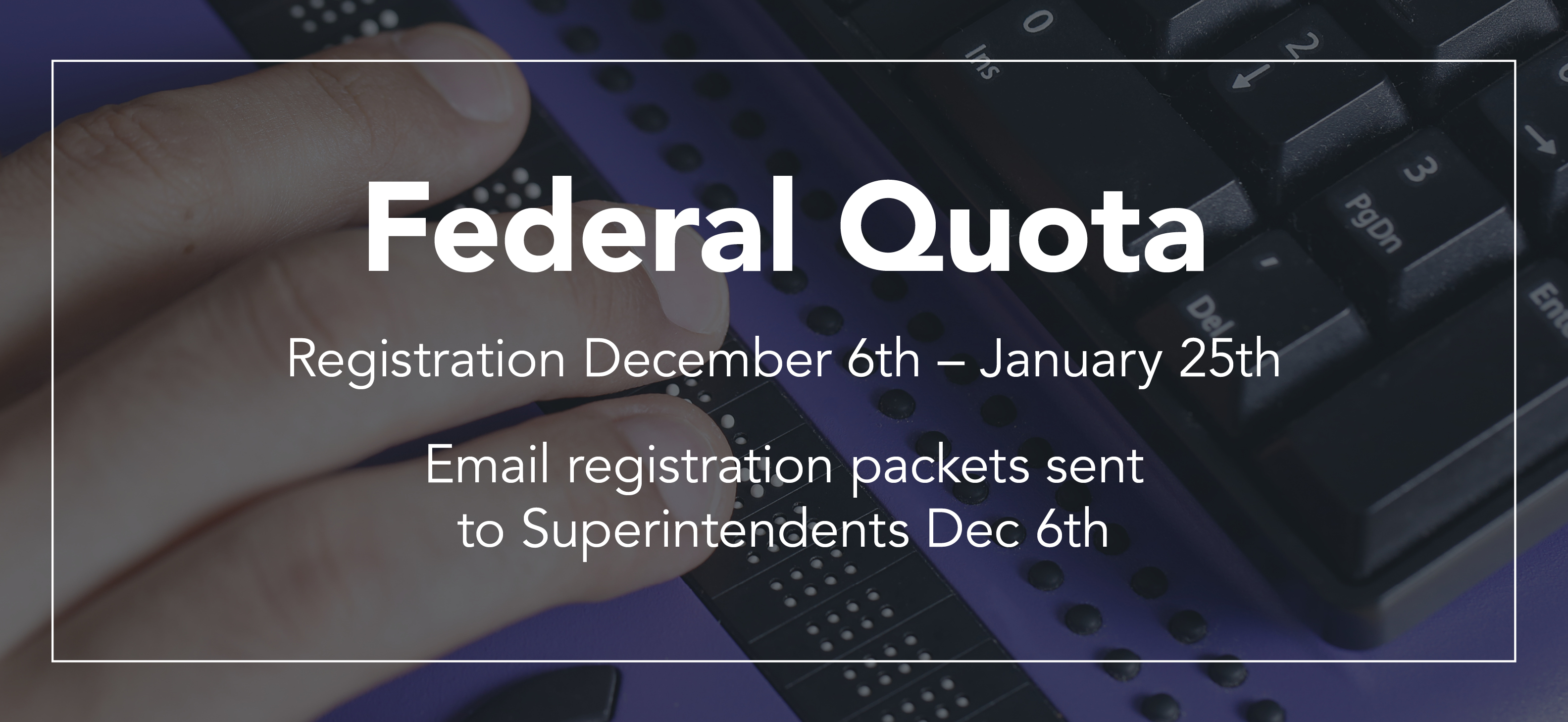 Federal Quota: Registration December 6th - January 25th. Email registration packets sent to Superintendents Dec 6th.